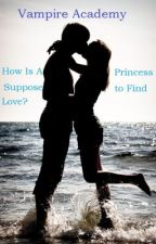 Vampire Academy : How Is A Princess Suppose to Find Love? by Amamizu