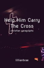 Help Him Carry The Cross and other Christian paragraphs  by Lillian6224