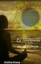 LA CONCIENCIA EN EL TIEMPO by CRIVERA177