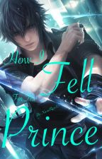 How I Fell For The Prince  NoctisXReader FFXV by XaraRose13