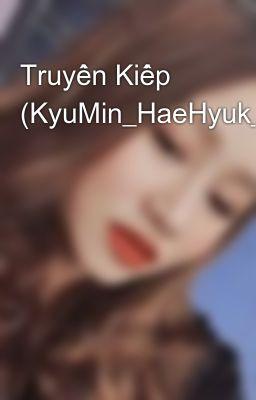 Truyền Kiếp (KyuMin_HaeHyuk_YeWook/HE_completed)