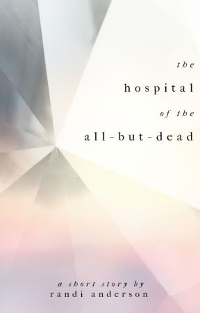 The Hospital of the All-But-Dead by RandiAnderson