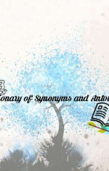 Dictionary of Synonyms and Antonyms - Maku_nuan - Wattpad