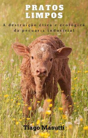 Pratos Limpos: a destruição ética e ecológica da pecuária industrial by TiagoMasutti
