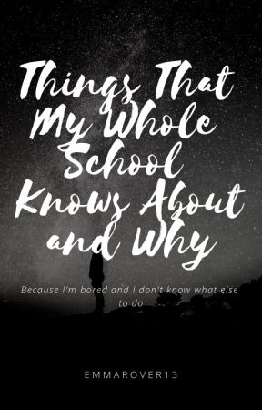 Things That My Whole School Knows About and Why by EmmaRover13