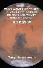 WHY I WON'T LIVE TO SEE HUMANS ON MARS AND WHY IT DOESN'T MATTER - An essay by TonyHarmsworth