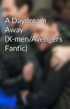A Daydream Away (X-men/Avengers Fanfic) by JughJackavoy
