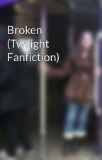 Broken (Twilight Fanfiction) by SharleenBrown