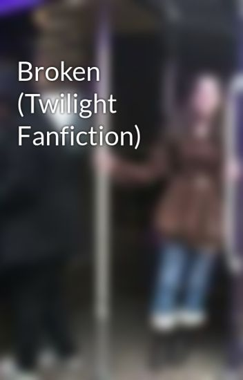 Broken (Twilight Fanfiction)