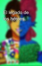 El legado de los héroes. by therealSDP