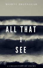 All That I See: A Collection of Poems by MishtyBh