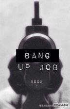 BANG Up Job {BOOK 1} by sarahgraceland