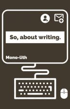 So, about writing. by Mono-lith