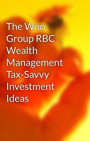 The Woo Group RBC Wealth Management Tax-Savvy Investment Ideas by goodrenz20