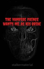 The Vampire Prince Wants Me..as His Bride by stalkermaterial