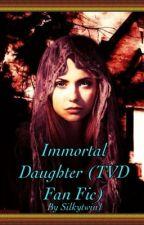Immortal Daughter (TVD Fan Fic) by silkytwin1