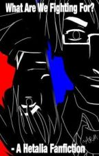 What Are We Fighting For? - A Hetalia Fanfiction by Space_Is_The_Place