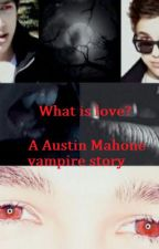 What is love? (Austin Mahone - vampire story - Complete) by YourBeautifulDemon