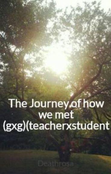 The Journey of how we met (gxg)(teacherxstudent