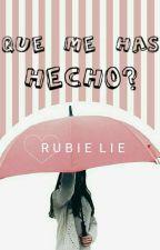 ¿Que Me Has Hecho?  by rubienaty7w7