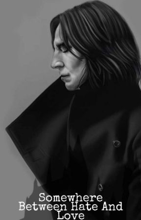 Somewhere Between Hate And Love- Severus Snape Love Story by SlytherinSnape80