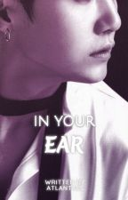 In Your Ear | M.YG Crackfic  ✅ by Atlantaes