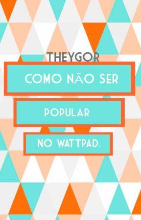 COMO NÃO SER POPULAR NO WATTPAD by TheYgor