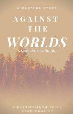 Against the Worlds (#1) - A Magical Beginning  by EmpressDestia