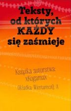 Teksty z których każdy się zaśmieje. by xKogamax