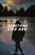 Something like Ash [ON HOLD] by adellewoods