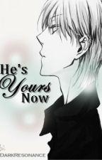 He's Yours Now by NeeYaStories