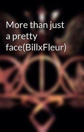 More than just a pretty face(BillxFleur) by FangoddessNOTFangirl