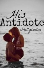 His Antidote (Rewritten) by ShellyCullen