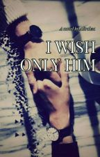 I Wish Only Him by Alirah20