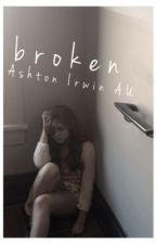 broken • an ashton irwin fanfic by writemeinalovestory