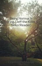 Being Normal Is Boring..(Jeff the Killer x Neko!Reader) by blurrynovak