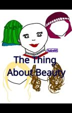 The Thing About Beauty... by RebeccaTheMagical