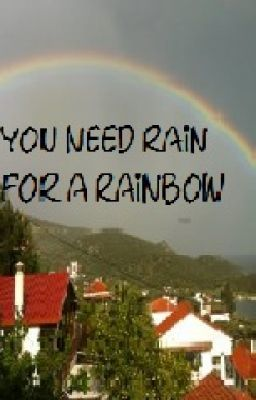 you need a little rain for a rainbow