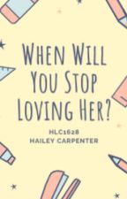 When Will You Stop Loving Her? by hlc1628
