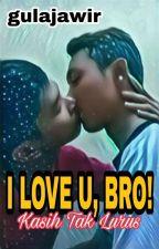 I LOVE U, BRO! (Kasih Tak Lurus) by gula_jawir