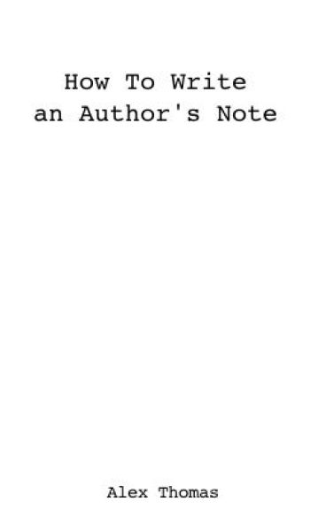 How To Write An Author's Note by AlexThomas