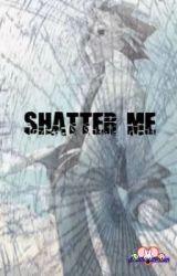 Shatter Me by ShatteredPrism