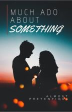 Much Ado About Something [Short Story] by almostpretentious