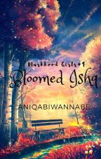 Bloomed Ishq...{Mashhood Girls#1} by Aniqabiwannabe