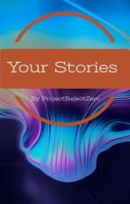 Your Stories by ProjectRejectZero