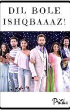 DIL BOLE ISHQBAAAZ! ( An Ishqbaaaz ff)  by Pritika1106