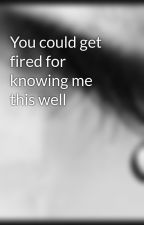 You could get fired for knowing me this well by HeartStealerr