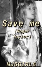 Save Me (Roger Taylor FanFiction) by MeddowsMaylor
