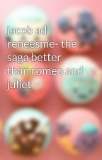 jacob ad reneesme- the saga better than romeo and juliet by heartinmyhandalive
