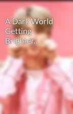 A Dark World Getting Brighter... by K8ismynamefam